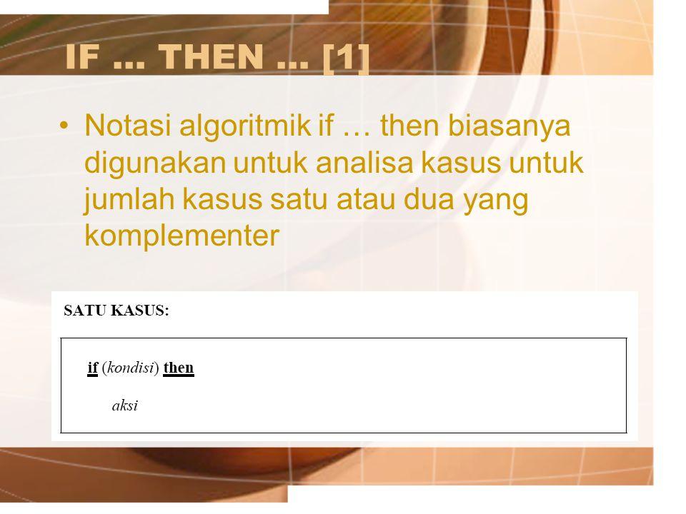 IF … THEN … [1] Notasi algoritmik if … then biasanya digunakan untuk analisa kasus untuk jumlah kasus satu atau dua yang komplementer.